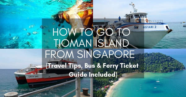 How To Go To Tioman Island From Singapore (Travel Tips, Bus Ticket & Ferry Ticket Guide Included)